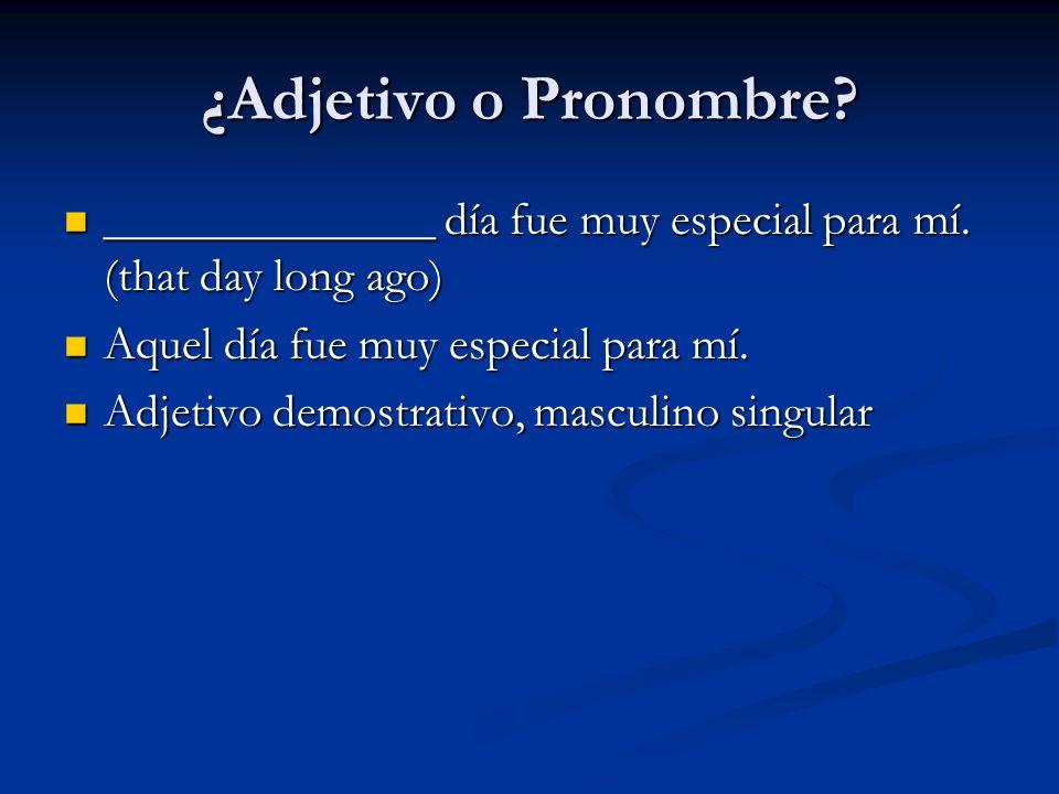 ¿Adjetivo o Pronombre ______________ día fue muy especial para mí. (that day long ago) Aquel día fue muy especial para mí.