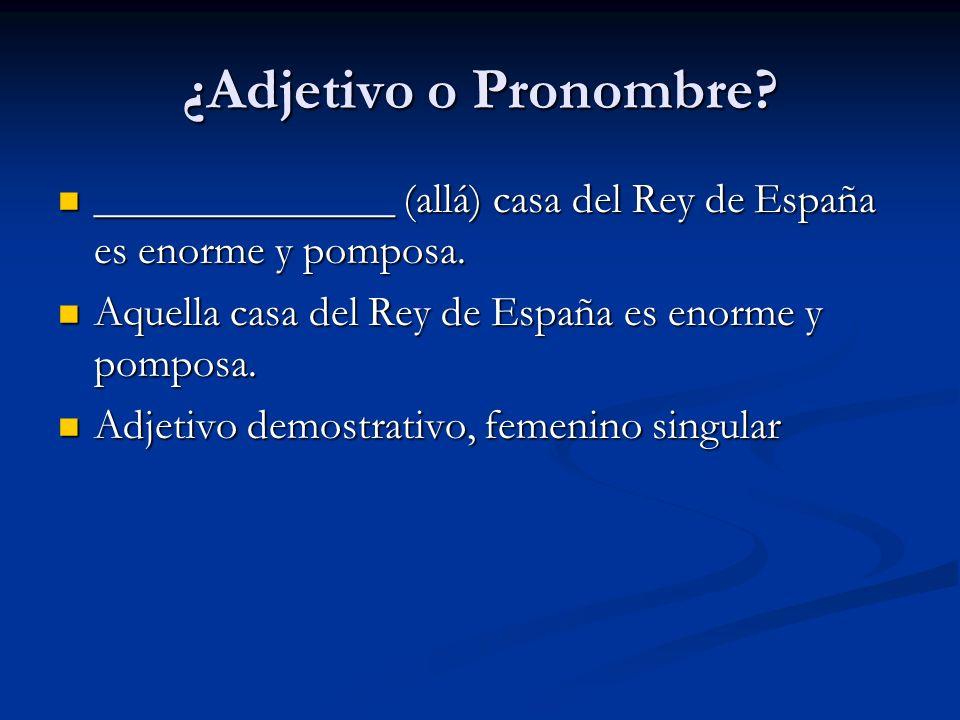 ¿Adjetivo o Pronombre ______________ (allá) casa del Rey de España es enorme y pomposa. Aquella casa del Rey de España es enorme y pomposa.