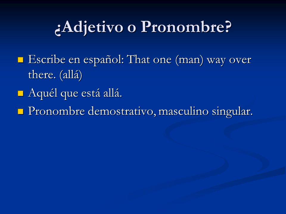 ¿Adjetivo o Pronombre Escribe en español: That one (man) way over there. (allá) Aquél que está allá.