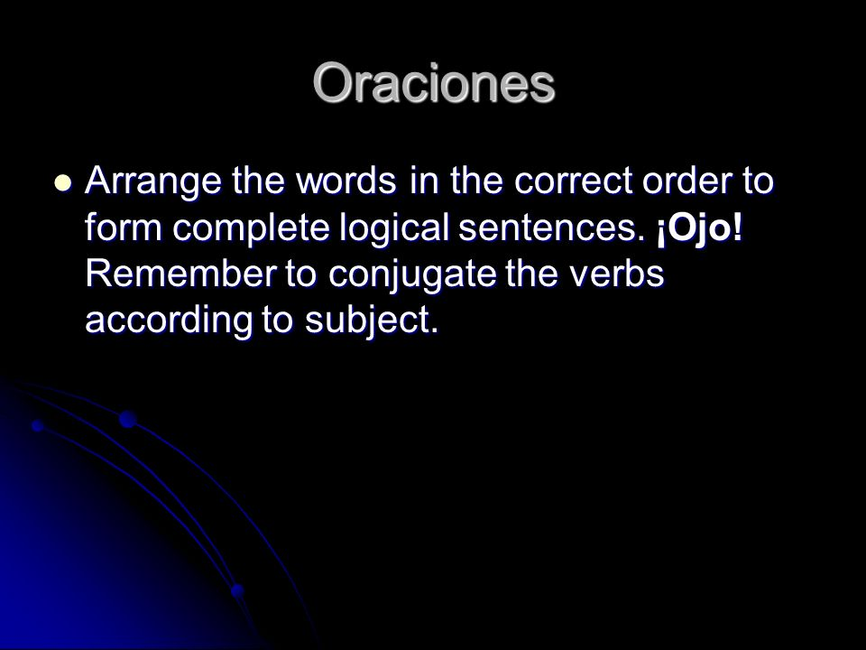 OracionesArrange the words in the correct order to form complete logical sentences.