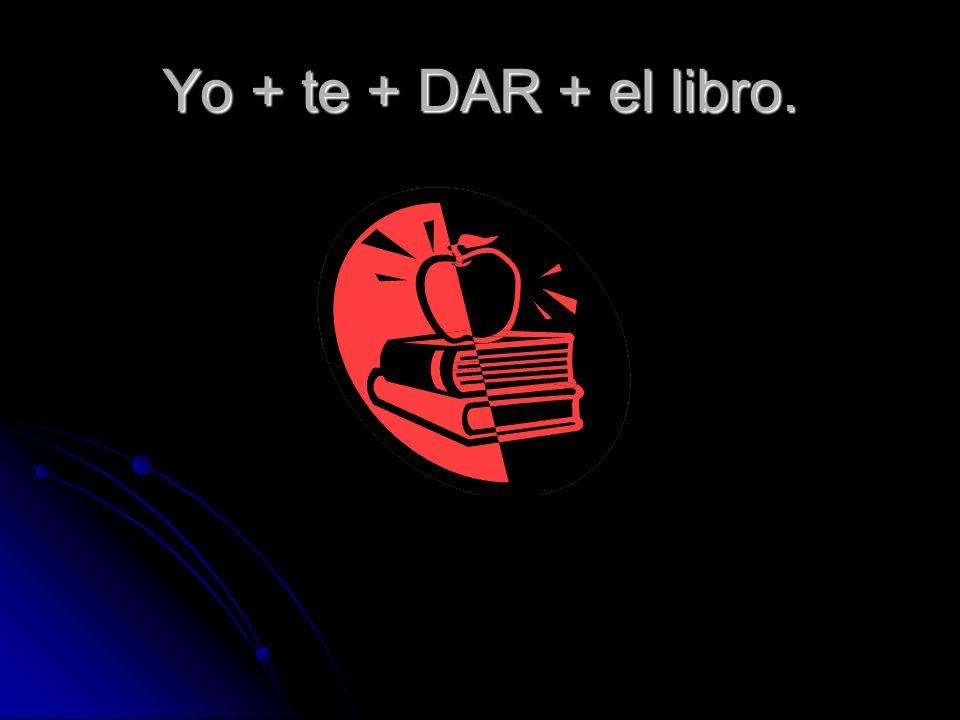 Yo + te + DAR + el libro.