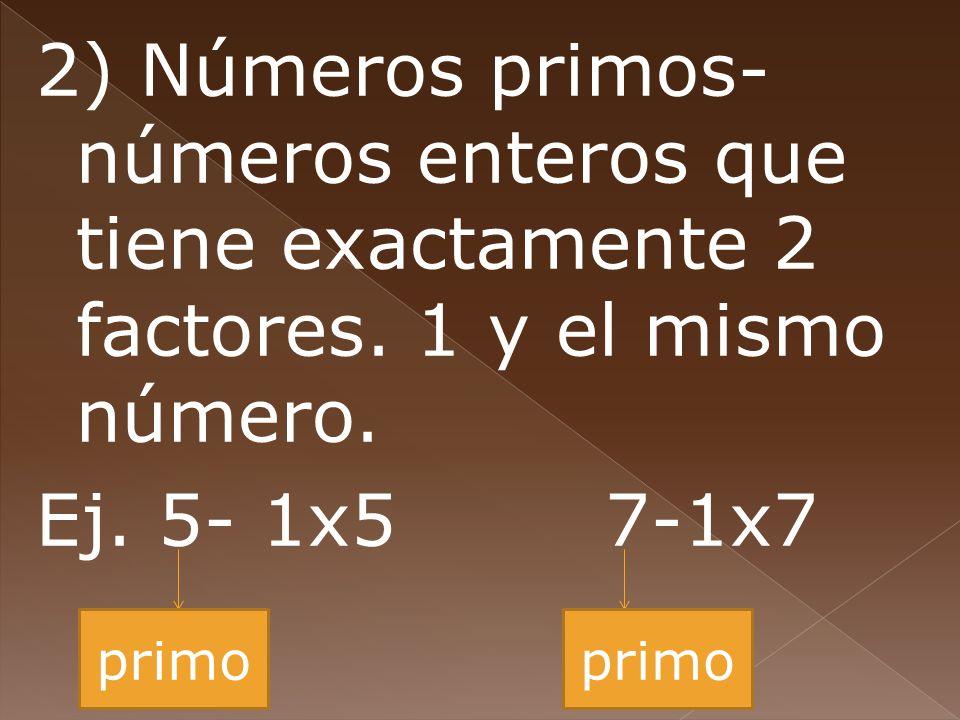 2) Números primos- números enteros que tiene exactamente 2 factores