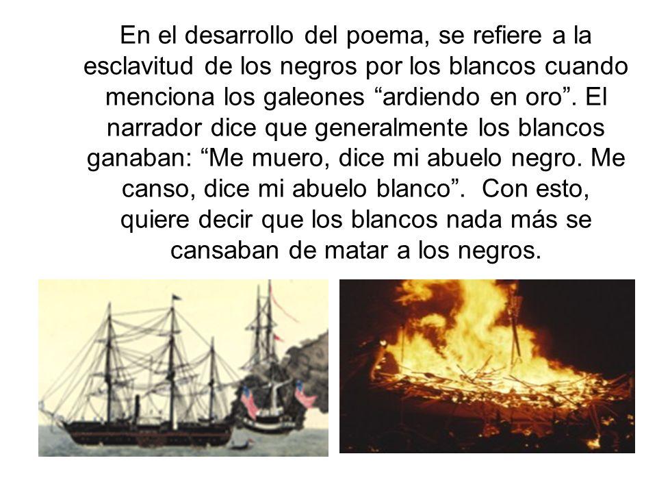 En el desarrollo del poema, se refiere a la esclavitud de los negros por los blancos cuando menciona los galeones ardiendo en oro .