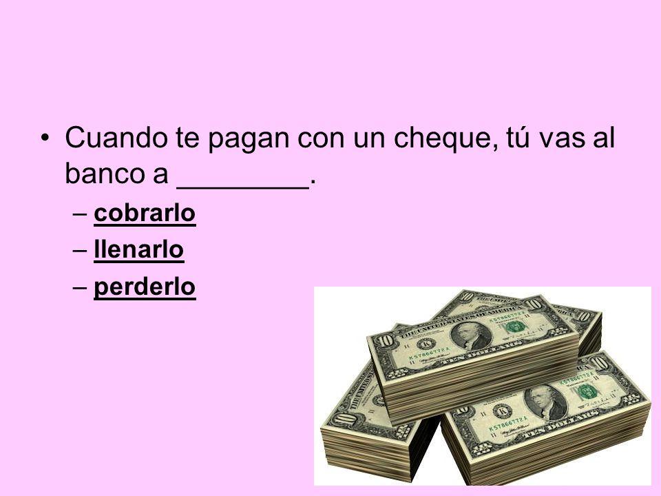 Cuando te pagan con un cheque, tú vas al banco a ________.