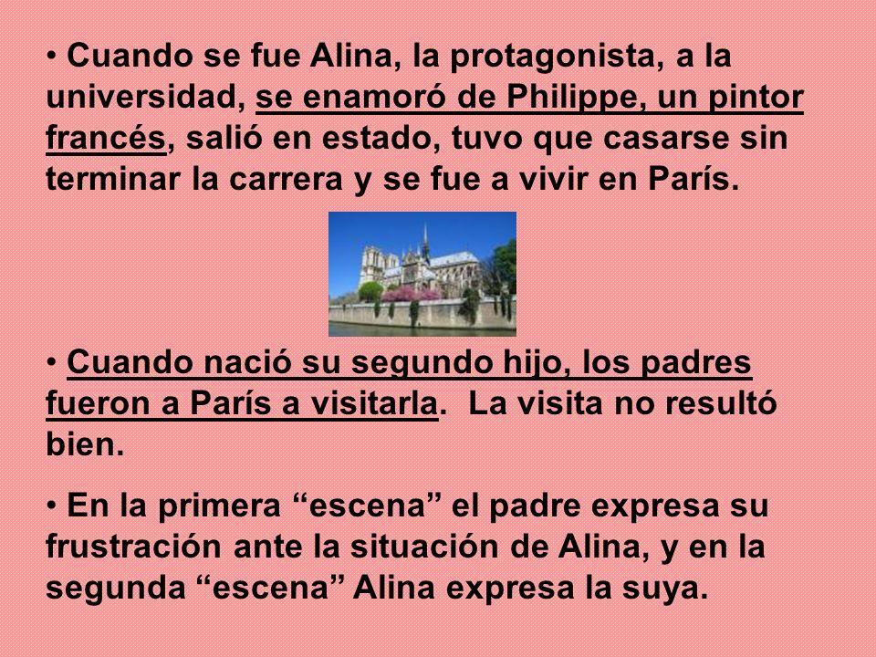 Cuando se fue Alina, la protagonista, a la universidad, se enamoró de Philippe, un pintor francés, salió en estado, tuvo que casarse sin terminar la carrera y se fue a vivir en París.