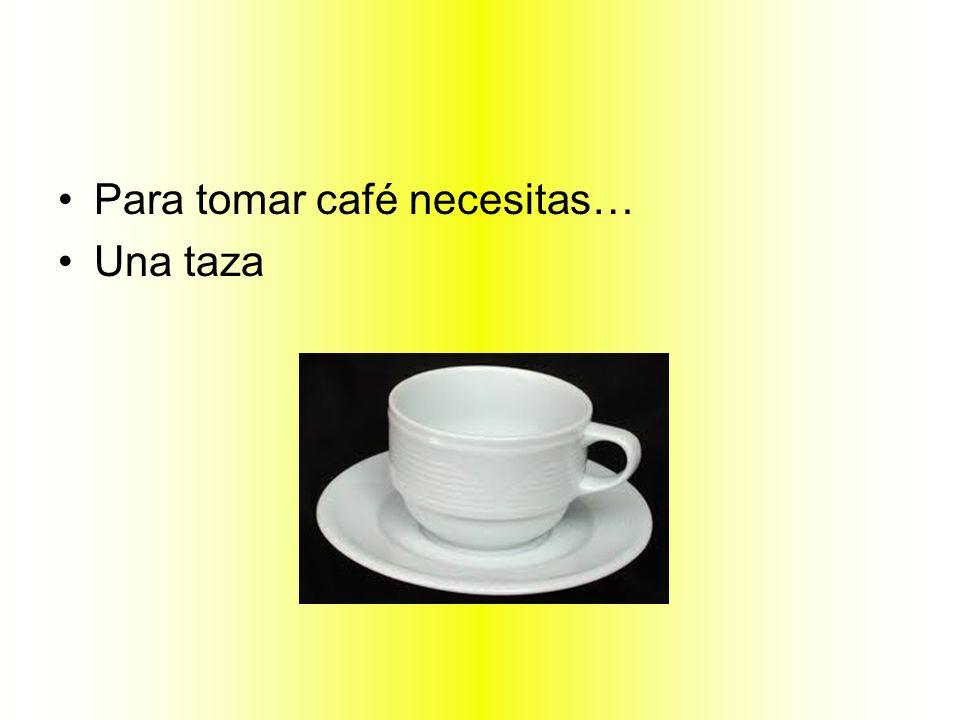 Para tomar café necesitas…
