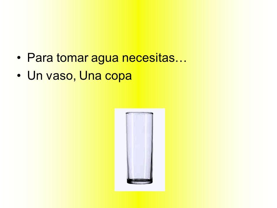 Para tomar agua necesitas…