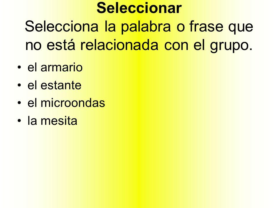 Seleccionar Selecciona la palabra o frase que no está relacionada con el grupo.