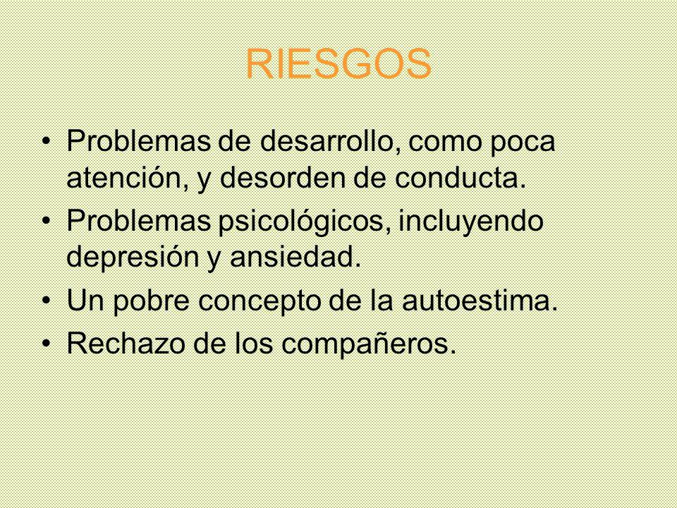RIESGOS Problemas de desarrollo, como poca atención, y desorden de conducta. Problemas psicológicos, incluyendo depresión y ansiedad.