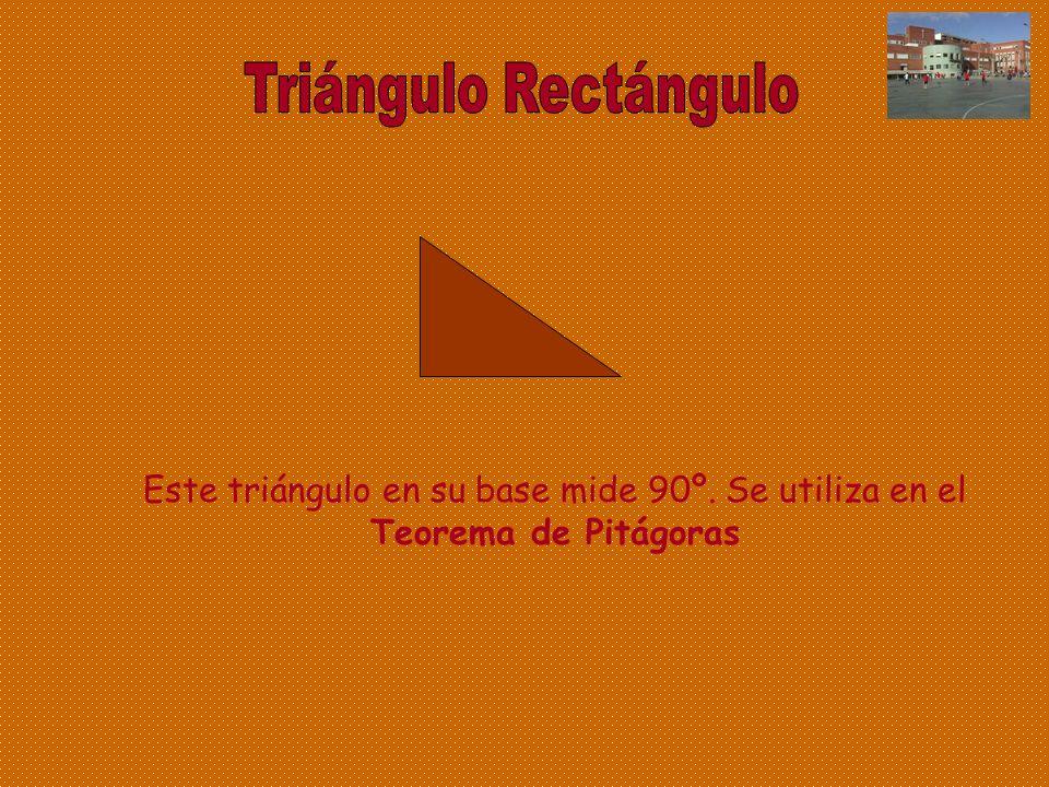 Triángulo Rectángulo Este triángulo en su base mide 90º. Se utiliza en el Teorema de Pitágoras