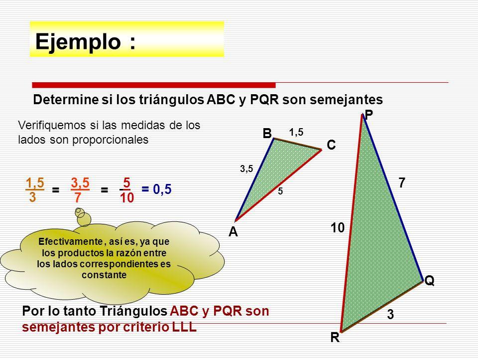 Ejemplo : Determine si los triángulos ABC y PQR son semejantes A B C P