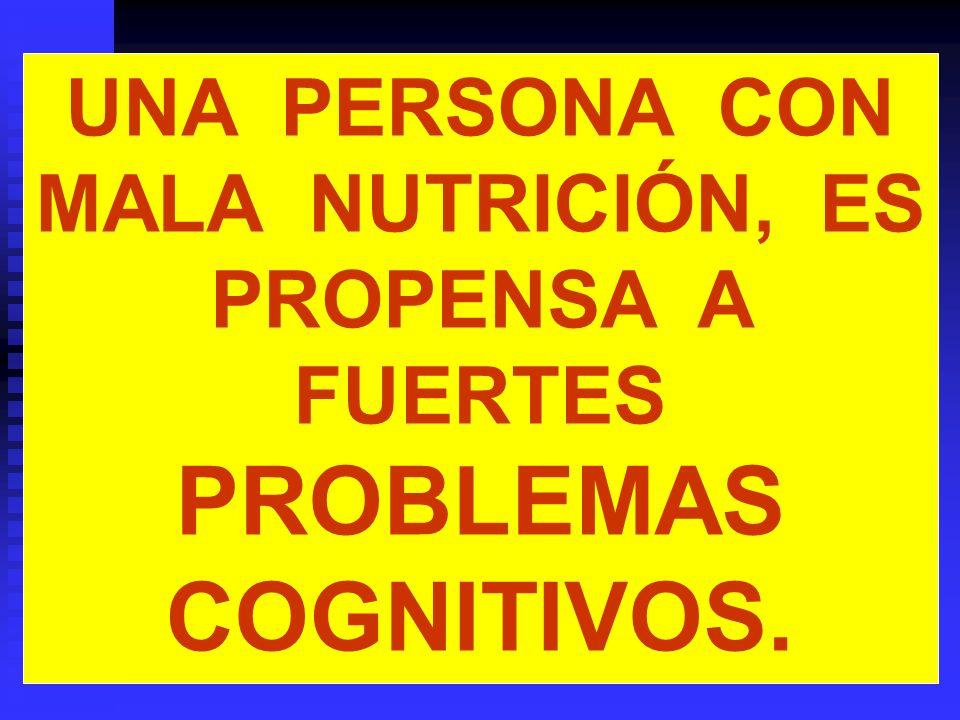UNA PERSONA CON MALA NUTRICIÓN, ES PROPENSA A FUERTES PROBLEMAS COGNITIVOS.