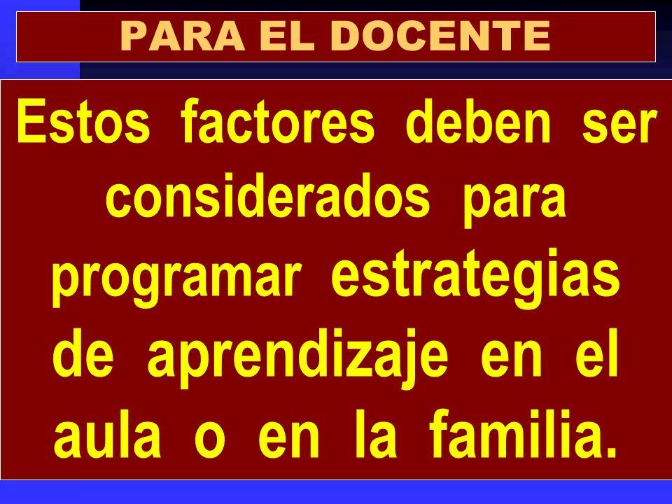 PARA EL DOCENTE Estos factores deben ser considerados para programar estrategias de aprendizaje en el aula o en la familia.