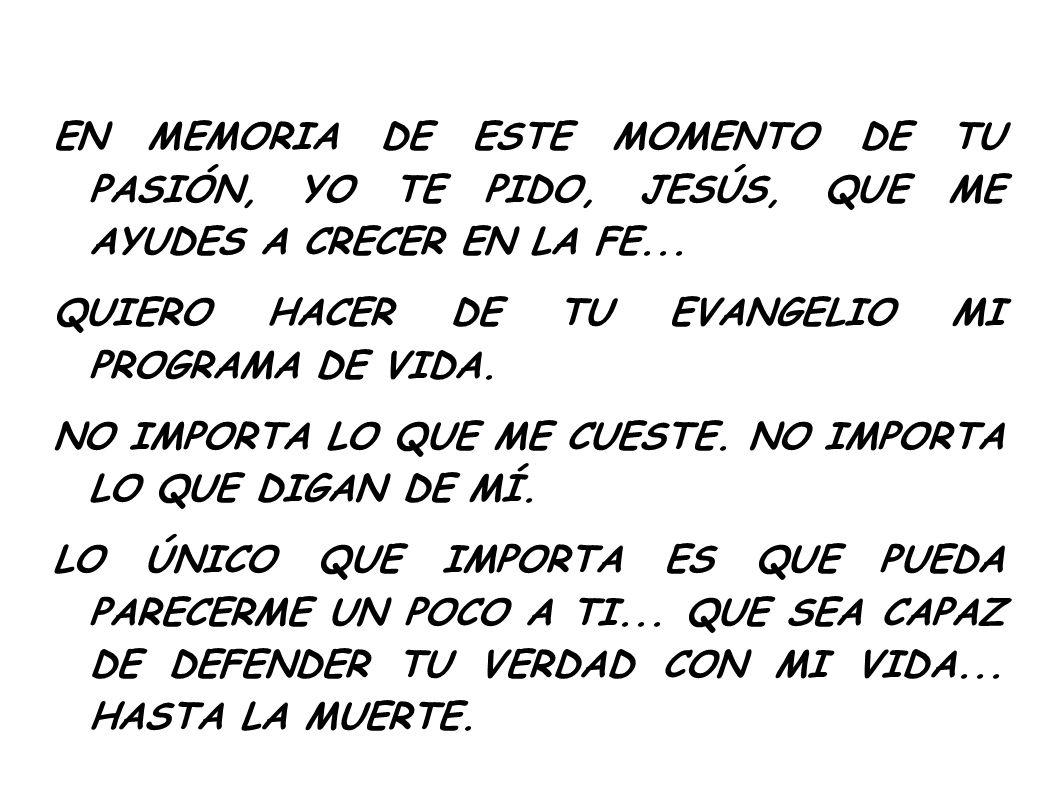 EN MEMORIA DE ESTE MOMENTO DE TU PASIÓN, YO TE PIDO, JESÚS, QUE ME AYUDES A CRECER EN LA FE...