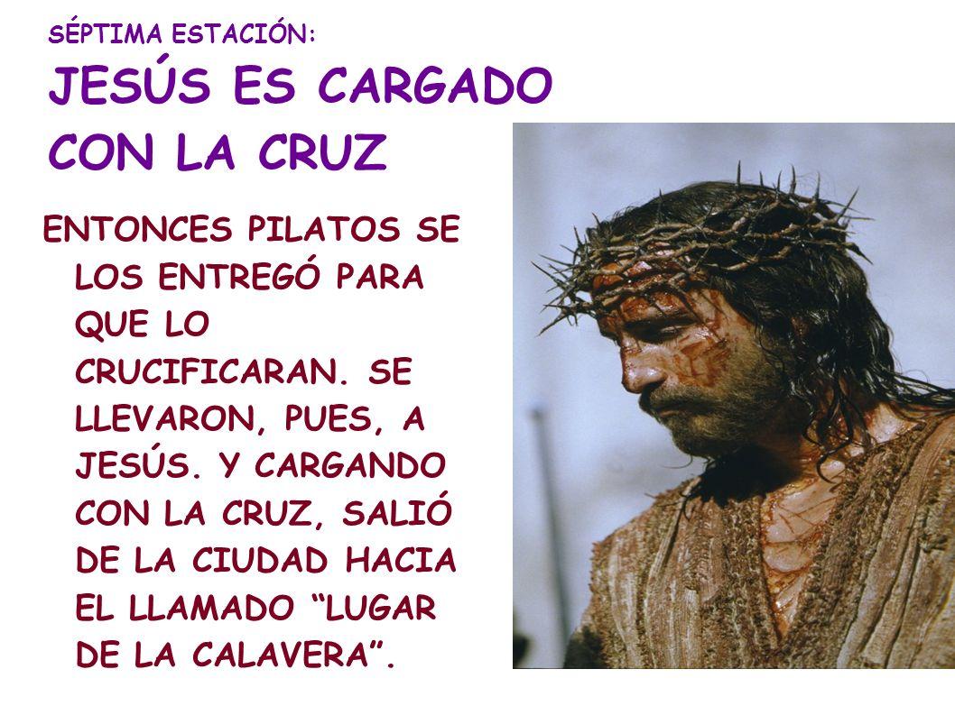 SÉPTIMA ESTACIÓN: JESÚS ES CARGADO CON LA CRUZ