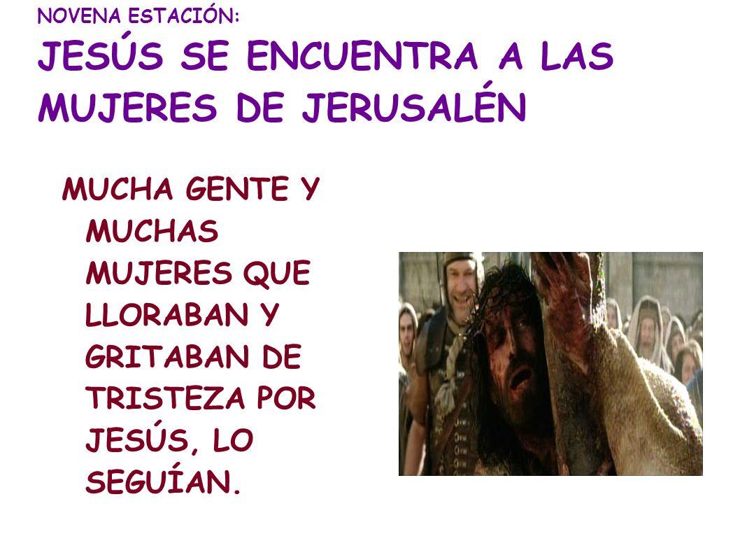 NOVENA ESTACIÓN: JESÚS SE ENCUENTRA A LAS MUJERES DE JERUSALÉN
