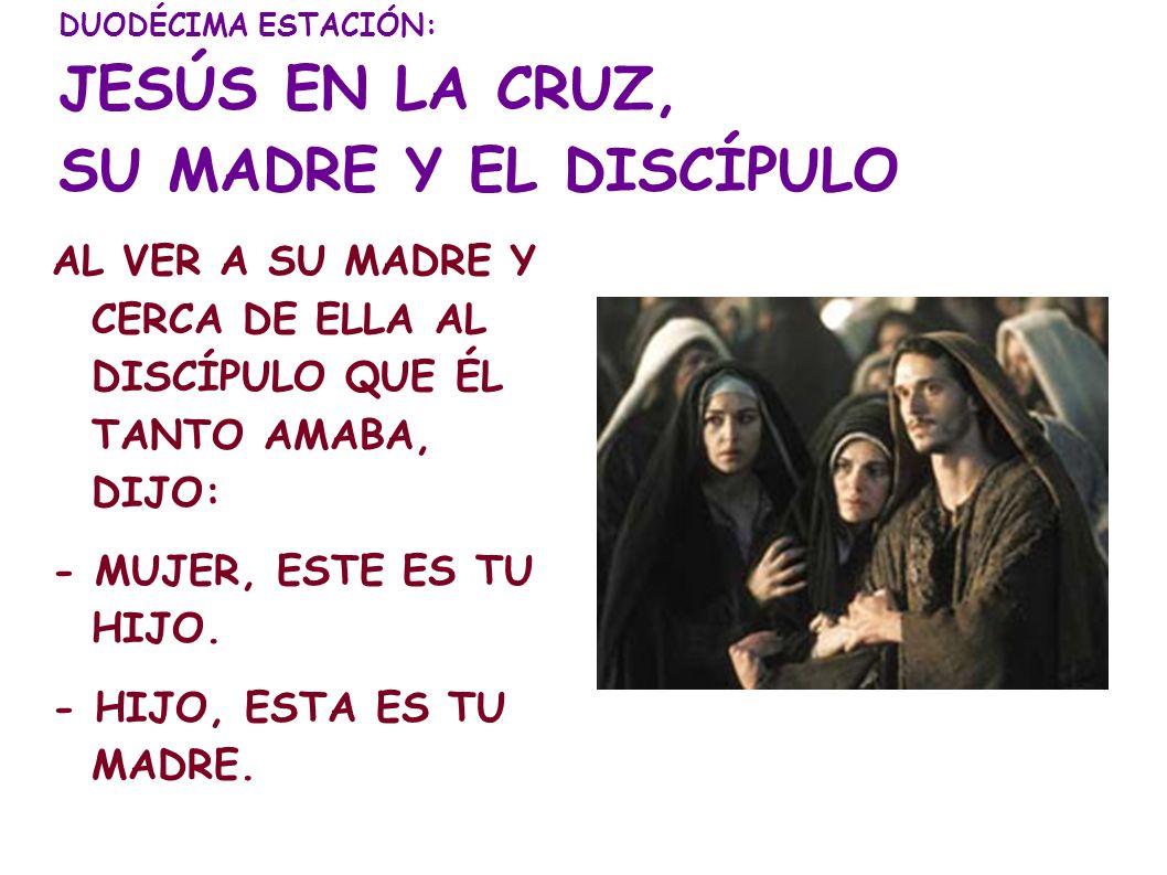 DUODÉCIMA ESTACIÓN: JESÚS EN LA CRUZ, SU MADRE Y EL DISCÍPULO