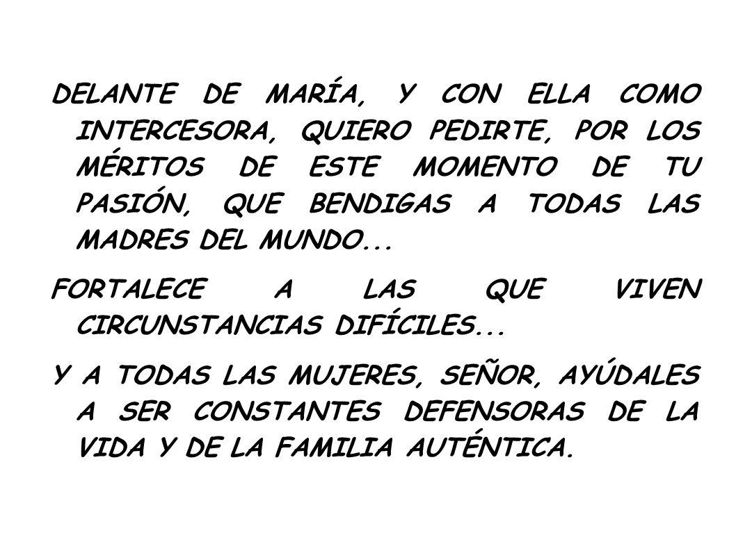 DELANTE DE MARÍA, Y CON ELLA COMO INTERCESORA, QUIERO PEDIRTE, POR LOS MÉRITOS DE ESTE MOMENTO DE TU PASIÓN, QUE BENDIGAS A TODAS LAS MADRES DEL MUNDO...