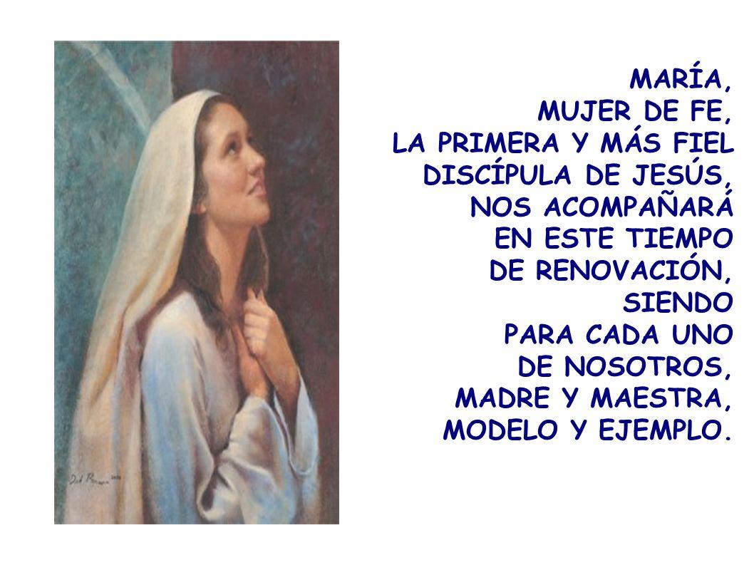 MARÍA,MUJER DE FE, LA PRIMERA Y MÁS FIEL DISCÍPULA DE JESÚS, NOS ACOMPAÑARÁ. EN ESTE TIEMPO. DE RENOVACIÓN,