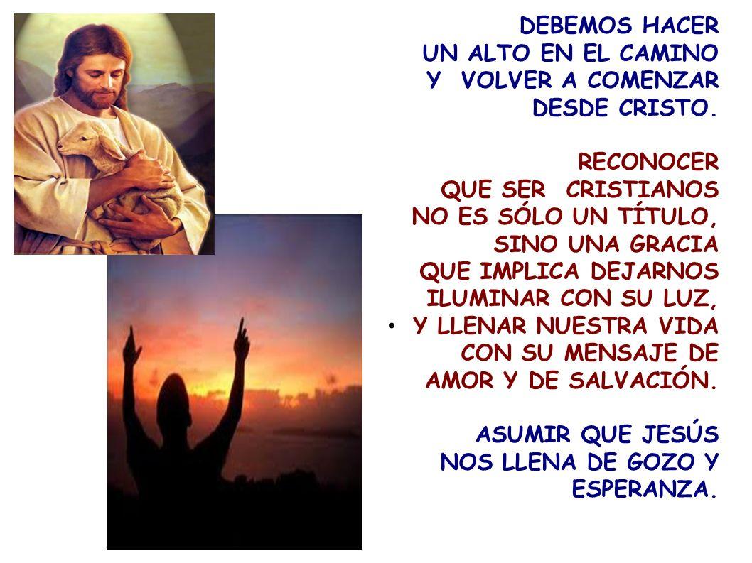 DEBEMOS HACER UN ALTO EN EL CAMINO. Y VOLVER A COMENZAR DESDE CRISTO. RECONOCER. QUE SER CRISTIANOS.