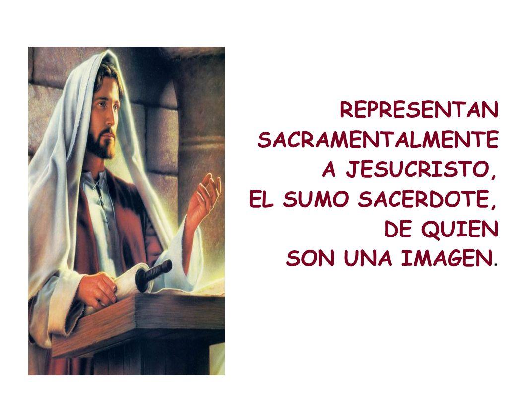 REPRESENTAN SACRAMENTALMENTE A JESUCRISTO, EL SUMO SACERDOTE, DE QUIEN SON UNA IMAGEN.
