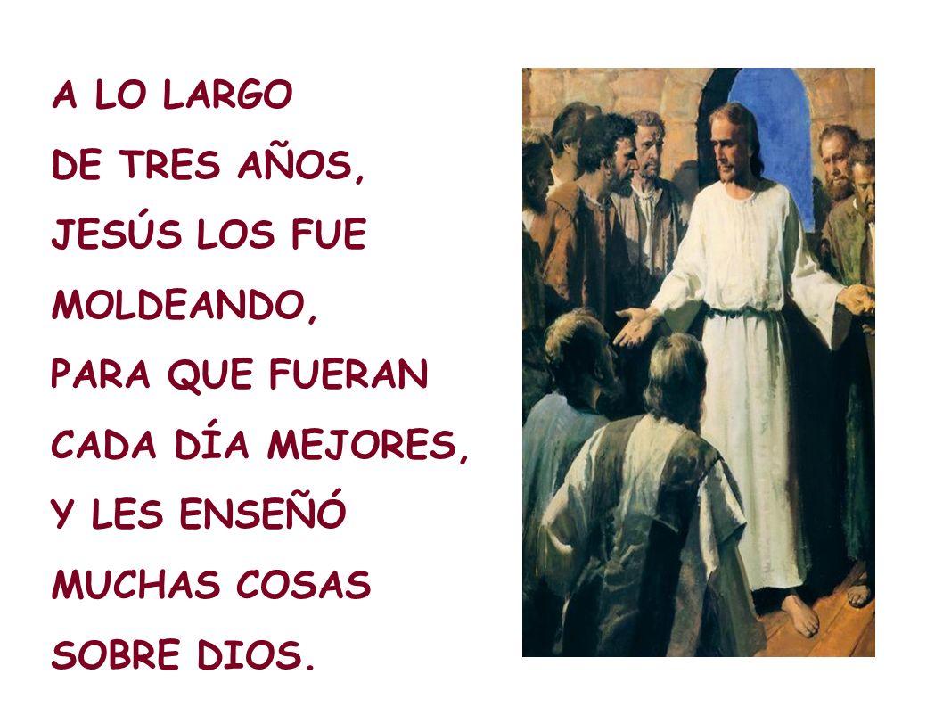 A LO LARGO DE TRES AÑOS, JESÚS LOS FUE. MOLDEANDO, PARA QUE FUERAN. CADA DÍA MEJORES, Y LES ENSEÑÓ.