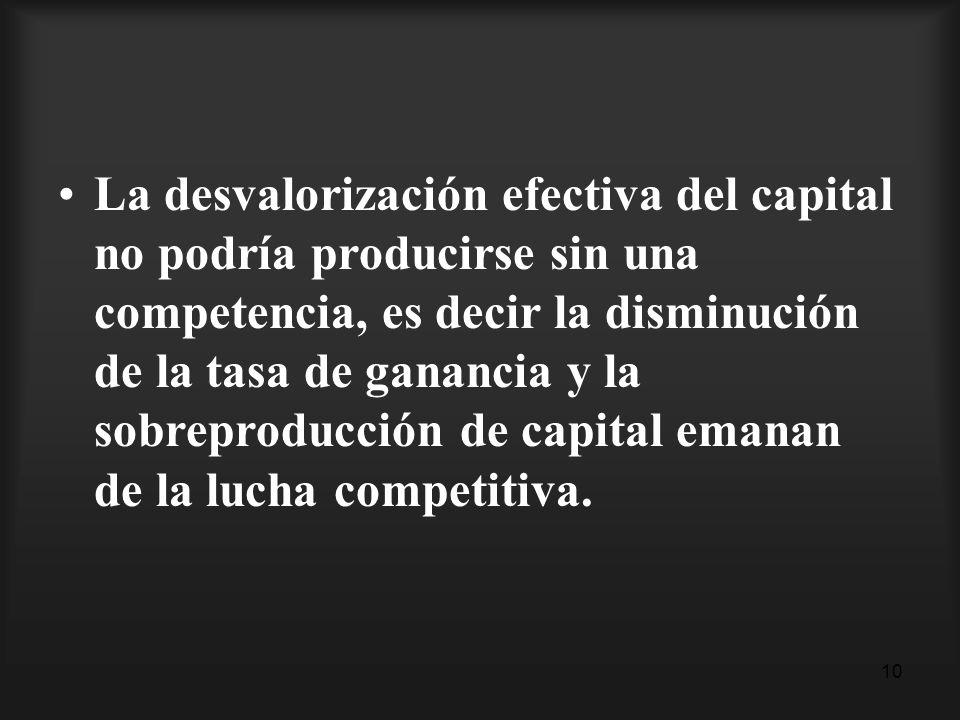 La desvalorización efectiva del capital no podría producirse sin una competencia, es decir la disminución de la tasa de ganancia y la sobreproducción de capital emanan de la lucha competitiva.