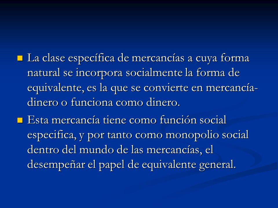 La clase específica de mercancías a cuya forma natural se incorpora socialmente la forma de equivalente, es la que se convierte en mercancía-dinero o funciona como dinero.