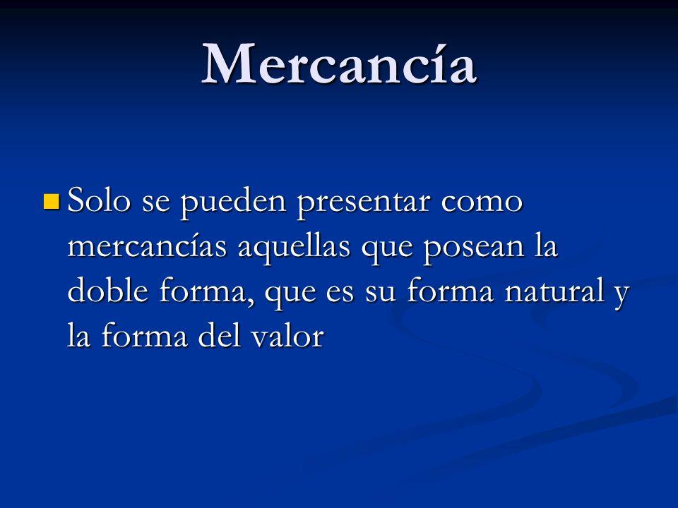Mercancía Solo se pueden presentar como mercancías aquellas que posean la doble forma, que es su forma natural y la forma del valor.