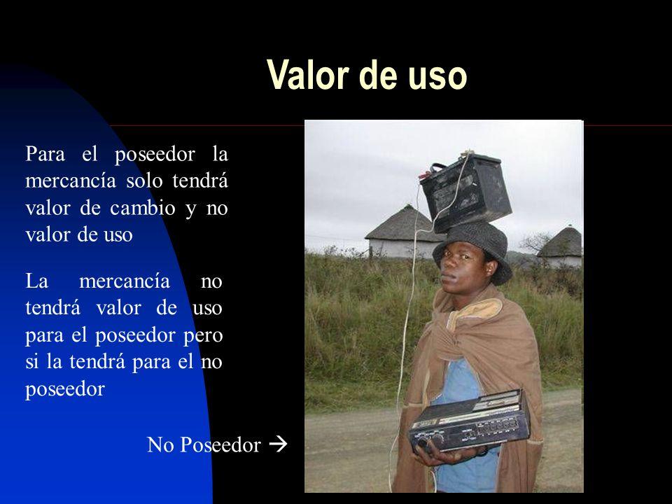 Valor de uso Para el poseedor la mercancía solo tendrá valor de cambio y no valor de uso.