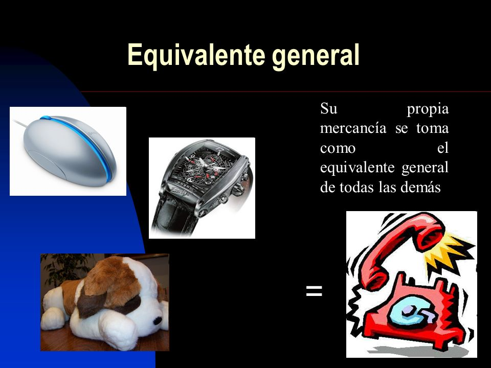 = Equivalente general Su propia mercancía se toma como el equivalente general de todas las demás