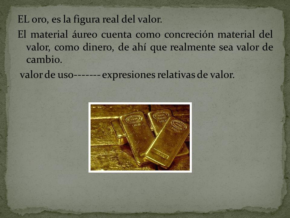 EL oro, es la figura real del valor