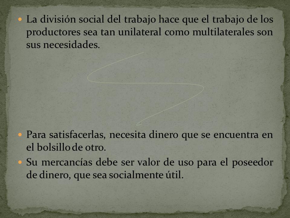 La división social del trabajo hace que el trabajo de los productores sea tan unilateral como multilaterales son sus necesidades.
