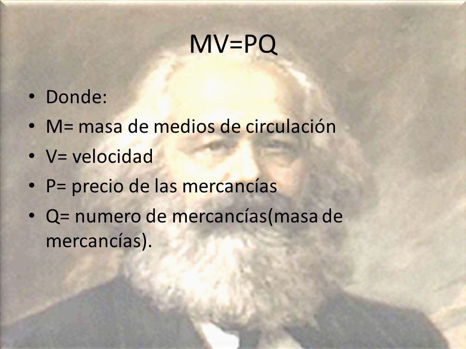 MV=PQ Donde: M= masa de medios de circulación V= velocidad