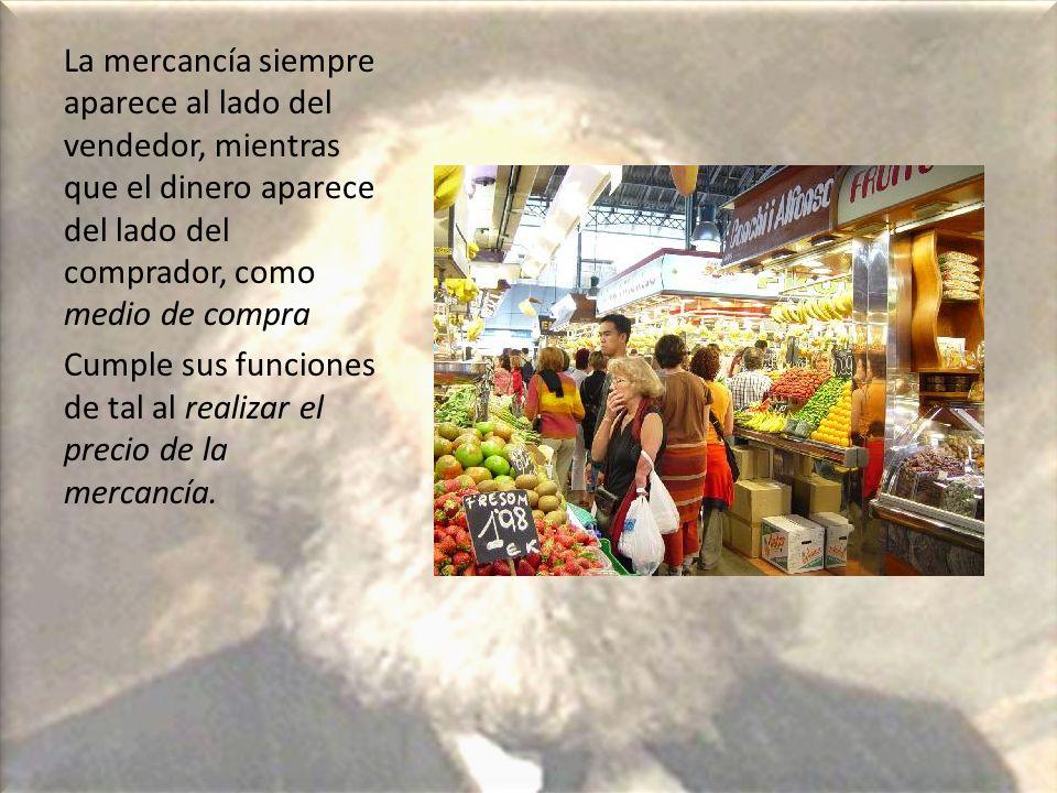 La mercancía siempre aparece al lado del vendedor, mientras que el dinero aparece del lado del comprador, como medio de compra