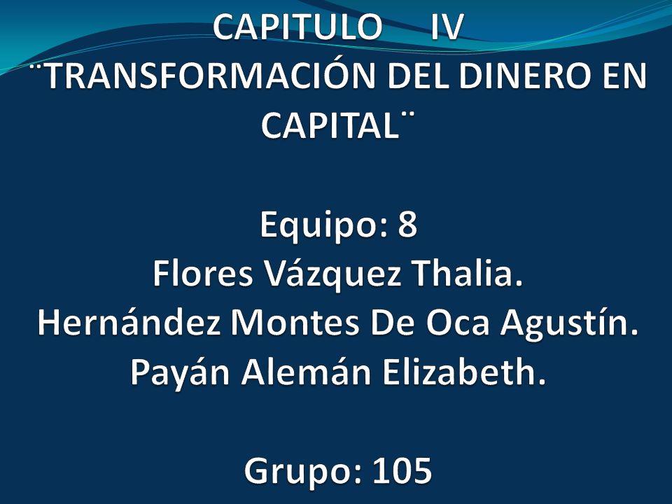 CAPITULO IV ¨TRANSFORMACIÓN DEL DINERO EN CAPITAL¨ Equipo: 8 Flores Vázquez Thalia.