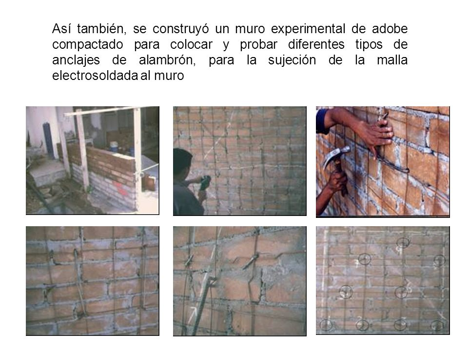 Así también, se construyó un muro experimental de adobe compactado para colocar y probar diferentes tipos de anclajes de alambrón, para la sujeción de la malla electrosoldada al muro