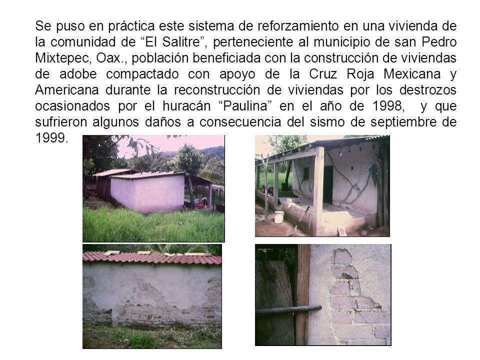 Se puso en práctica este sistema de reforzamiento en una vivienda de la comunidad de El Salitre , perteneciente al municipio de san Pedro Mixtepec, Oax., población beneficiada con la construcción de viviendas de adobe compactado con apoyo de la Cruz Roja Mexicana y Americana durante la reconstrucción de viviendas por los destrozos ocasionados por el huracán Paulina en el año de 1998, y que sufrieron algunos daños a consecuencia del sismo de septiembre de 1999.