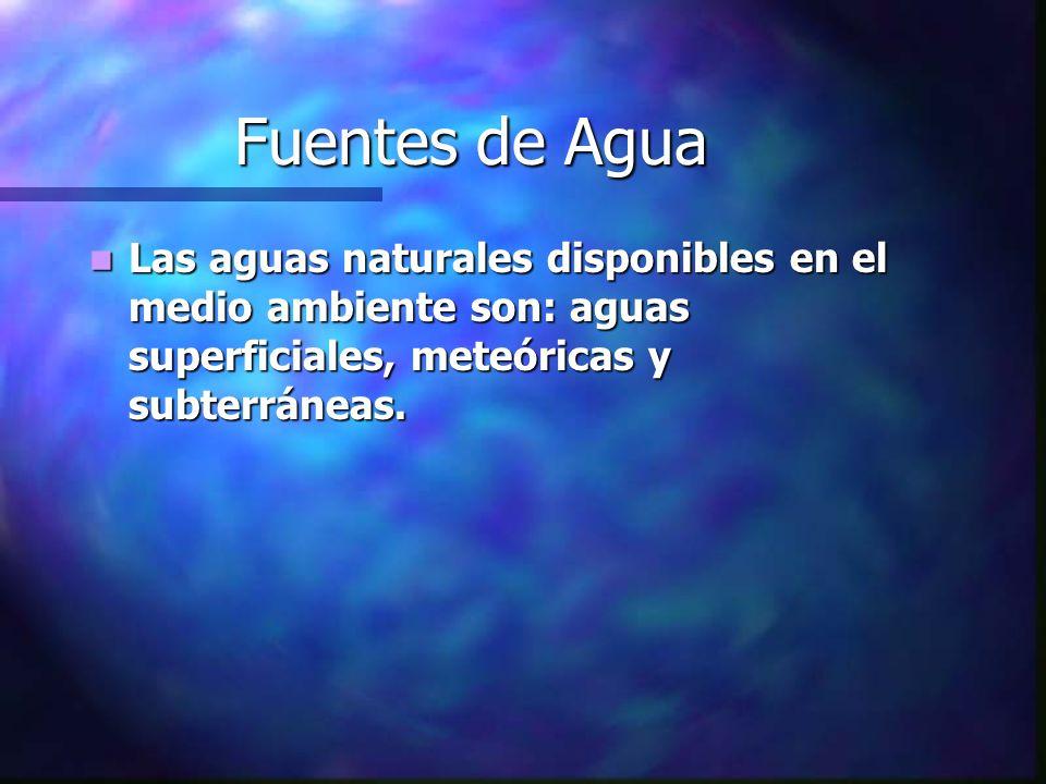 Fuentes de Agua Las aguas naturales disponibles en el medio ambiente son: aguas superficiales, meteóricas y subterráneas.