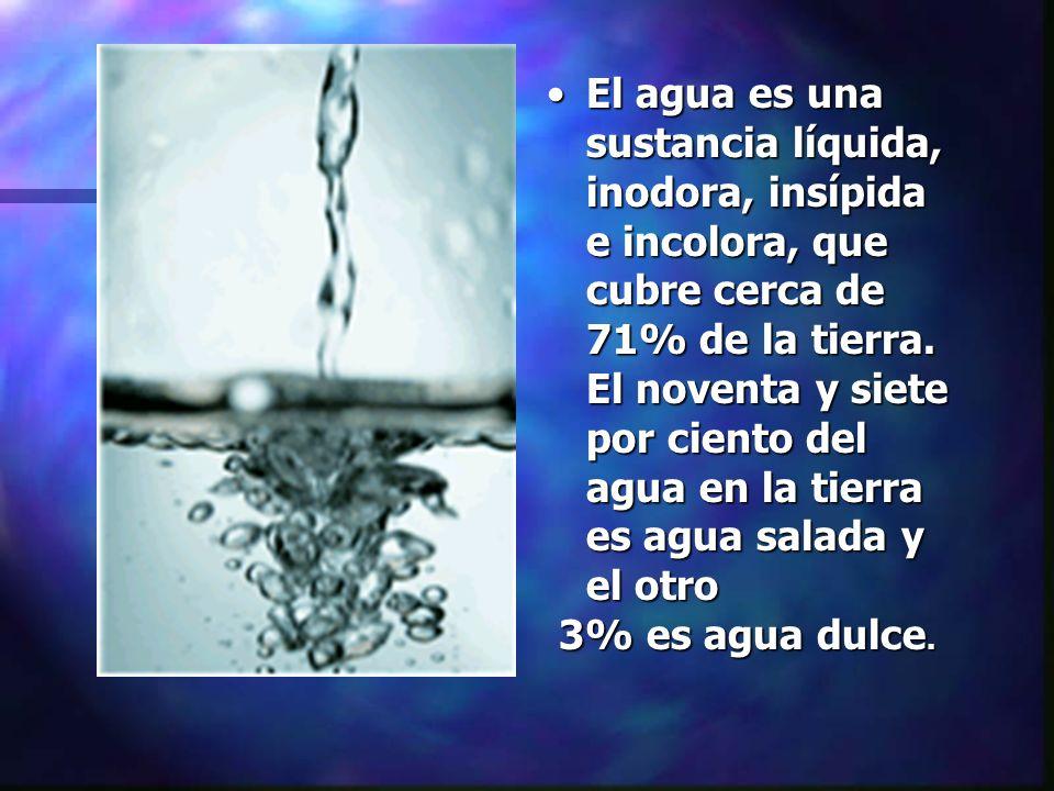 El agua es una sustancia líquida, inodora, insípida e incolora, que cubre cerca de 71% de la tierra. El noventa y siete por ciento del agua en la tierra es agua salada y el otro