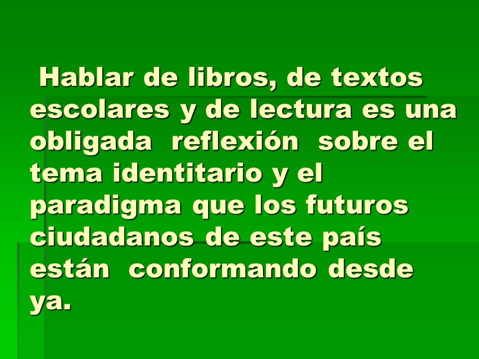 Hablar de libros, de textos escolares y de lectura es una obligada reflexión sobre el tema identitario y el paradigma que los futuros ciudadanos de este país están conformando desde ya.