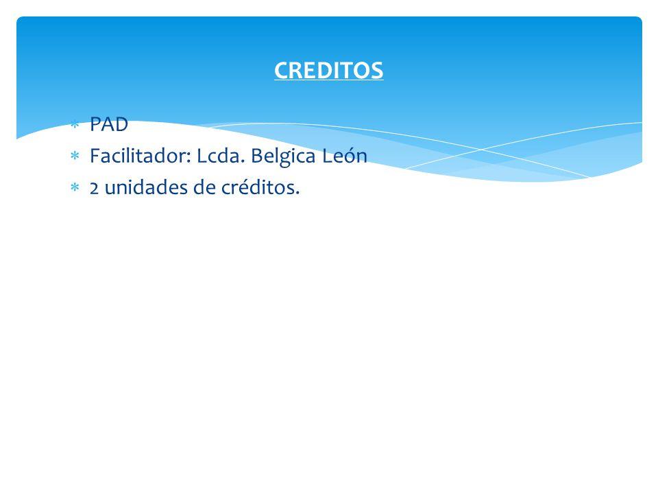 CREDITOS PAD Facilitador: Lcda. Belgica León 2 unidades de créditos.