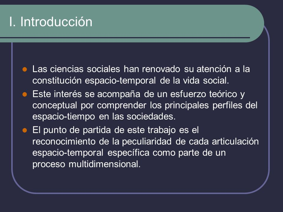 I. Introducción Las ciencias sociales han renovado su atención a la constitución espacio-temporal de la vida social.