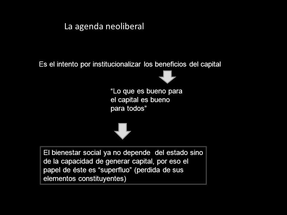 La agenda neoliberal Es el intento por institucionalizar los beneficios del capital. Lo que es bueno para el capital es bueno para todos
