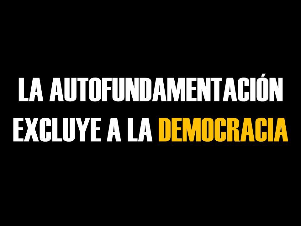 LA AUTOFUNDAMENTACIÓN EXCLUYE A LA DEMOCRACIA