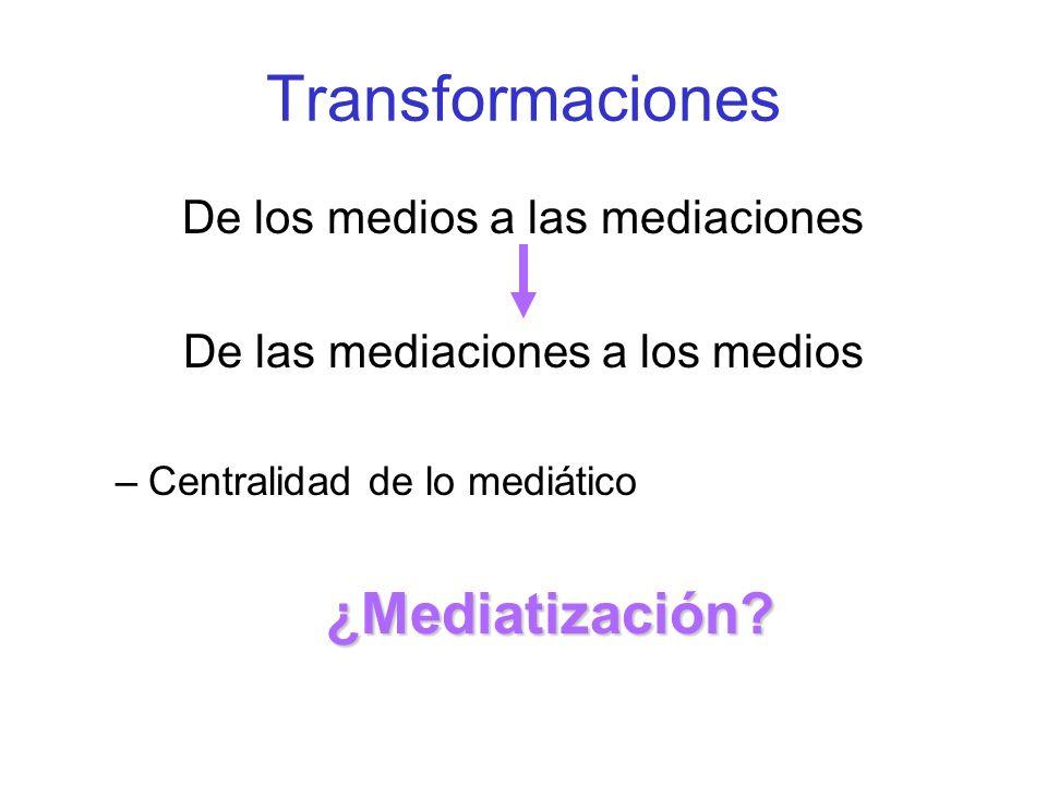 Transformaciones ¿Mediatización De los medios a las mediaciones