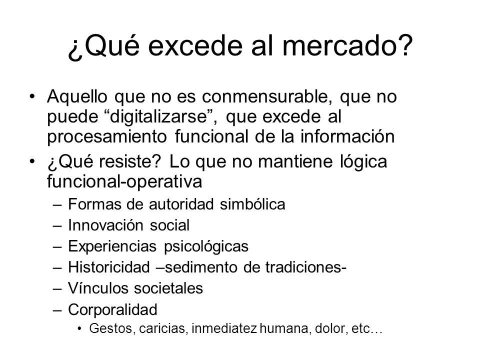 ¿Qué excede al mercado Aquello que no es conmensurable, que no puede digitalizarse , que excede al procesamiento funcional de la información.