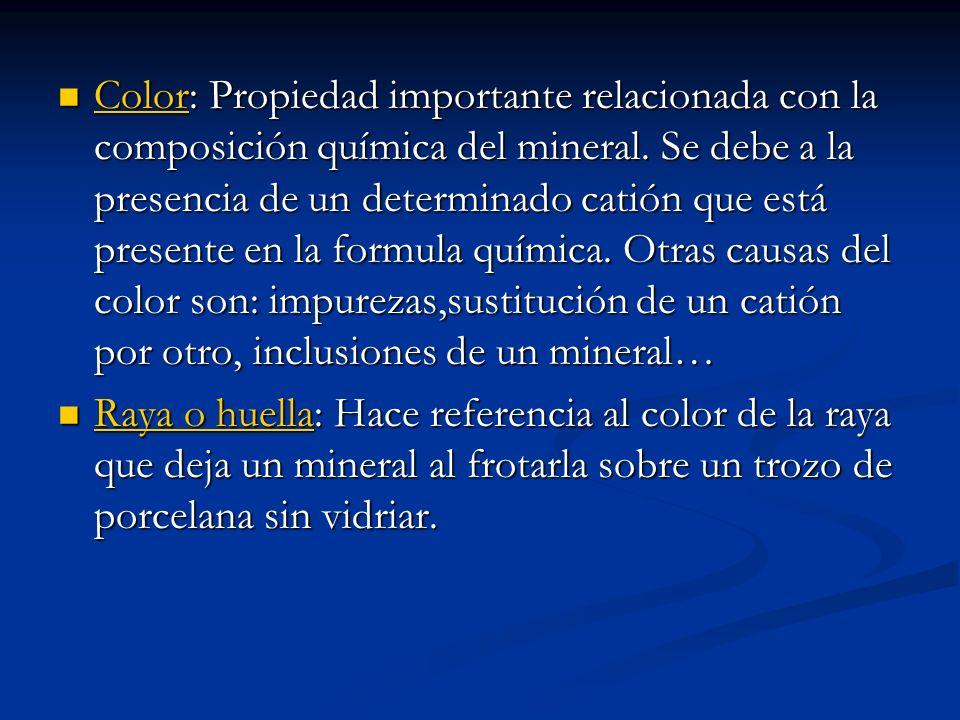 Color: Propiedad importante relacionada con la composición química del mineral. Se debe a la presencia de un determinado catión que está presente en la formula química. Otras causas del color son: impurezas,sustitución de un catión por otro, inclusiones de un mineral…