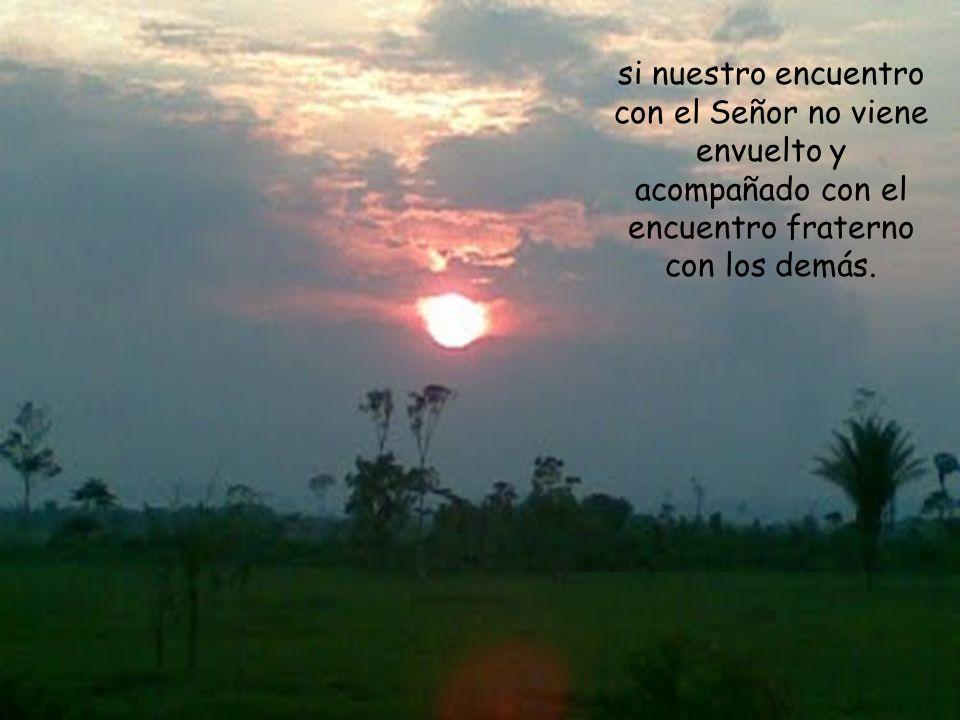 si nuestro encuentro con el Señor no viene envuelto y acompañado con el encuentro fraterno con los demás.