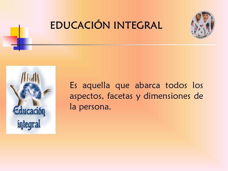 EDUCACIÓN INTEGRAL Es aquella que abarca todos los aspectos, facetas y dimensiones de la persona.